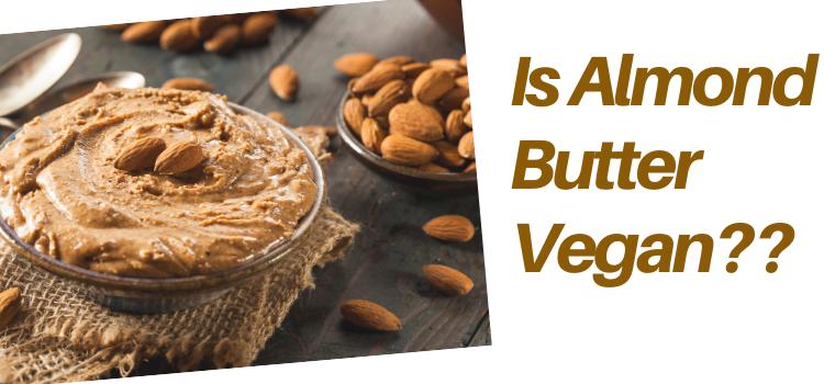Is Almond Butter Vegan?